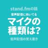 stand.fmの話|音声配信に向いてるマイクの種類は?