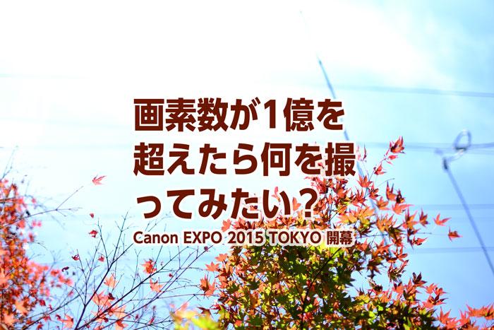 画素数が1億を超えたら何を撮ってみたい? Canon EXPO 2015 TOKYO 開幕