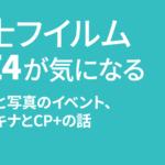 富士フイルム X-E4 が気になる CP+